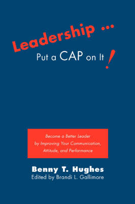 Leadership . Put a Cap on It!: Become a Better Leader by Improving Your Communication, Attitude, and Performance (Paperback)