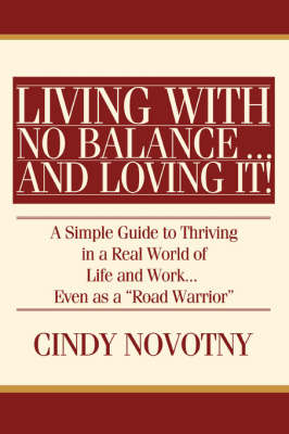 Living with No Balance ... and Loving It!: A Simple Guide to Thriving in a Real World of Life and Work... Even as a Road Warrior (Paperback)