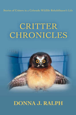 Critter Chronicles: Stories of Critters in a Colorado Wildlife Rehabilitator's Life (Paperback)