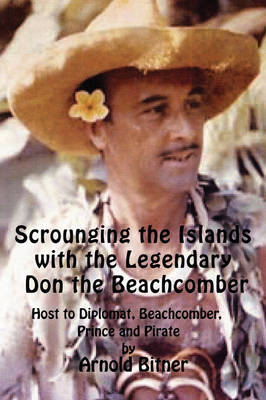 Scrounging the Islands with the Legendary Don the Beachcomber: Host to Diplomat, Beachcomber, Prince and Pirate (Paperback)