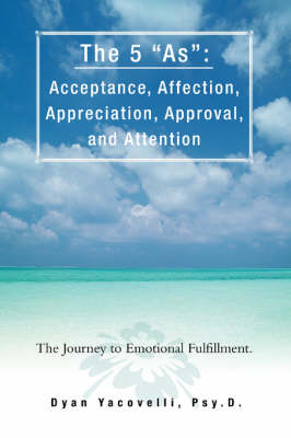 The 5 as: Acceptance, Affection, Appreciation, Approval, and Attention: The Journey to Emotional Fulfillment. (Paperback)