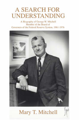 A Search for Understanding: A Biography of George W. Mitchellmember of the Board of Governors of the Federal Reserve System, 1961-1976 (Paperback)