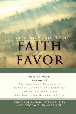 Becoming a Couple of Faith and Favor: Being Born Again for Maturity and Goodwill in Marriage (Paperback)