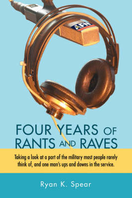 Four Years of Rants and Raves: Taking a Look at a Part of the Military Most People Rarely Think Of, and One Man's Ups and Downs in the Service. (Hardback)