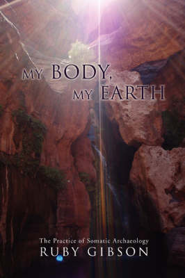 My Body, My Earth: The Practice of Somatic Archaeology (Hardback)