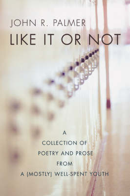 Like It or Not: A Collection of Poetry and Prose from a (Mostly) Well-Spent Youth (Paperback)