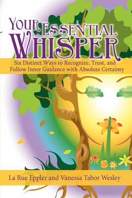 Your Essential Whisper: Six Distinct Ways to Recognize, Trust, and Follow Inner Guidance with Absolute Certainty (Hardback)