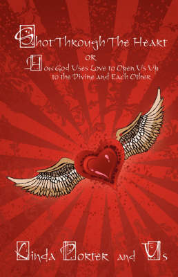 Shot Through the Heart: Or How God Uses Love to Open Us Up to the Divine and Each Other (Paperback)