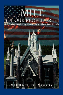Mitt, Set Our People Free!: A 7th Generation Mormon's Plea for Truth (Paperback)