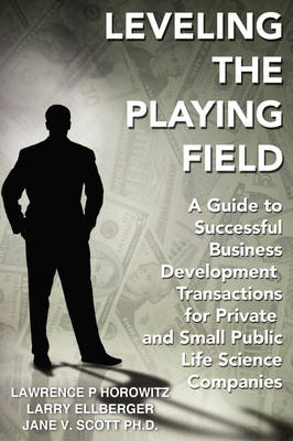 Leveling the Playing Field: A Guide to Successful Business Development Transactions for Private and Small Public Life Science Companies (Paperback)