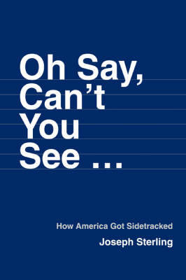 Oh Say, Can't You See ...: How America Got Sidetracked (Paperback)