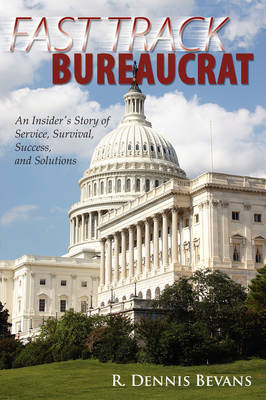 Fast Track Bureaucrat: An Insider's Story of Service, Survival, Success, Solutions (Paperback)