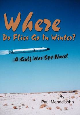 Where Do Flies Go in Winter?: A Gulf War Spy Novel (Hardback)