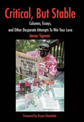 Critical, But Stable: Columns, Essays, and Other Desperate Attempts to Win Your Love (Hardback)
