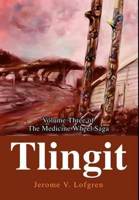 Tlingit: Volume Three of the Medicine Wheel Saga (Hardback)