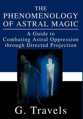 The Phenomenology of Astral Magic: A Guide to Combating Astral Oppression Through Directed Projection (Hardback)