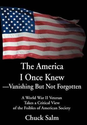 The America I Once Knew Vanishing But Not Forgotten: A World War II Veteran Takes a Critical View of the Foibles of American Society (Hardback)