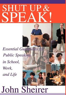 Shut Up and Speak!: Essential Guidelines for Public Speaking in School, Work, and Life (Hardback)
