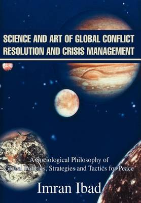 Science and Art of Global Conflict Resolution and Crisis Management: A Sociological Philosophy of Global Policies, Strategies and Tactics for Peace (Hardback)