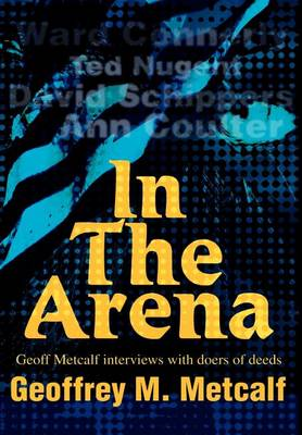 In the Arena: Geoff Metcalf Interviews with Doers of Deeds (Hardback)