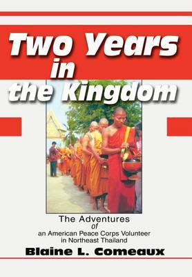 Two Years in the Kingdom: The Adventures of an American Peace Corps Volunteer in Northeast Thailand (Hardback)