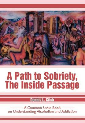 A Path to Sobriety, the Inside Passage: A Common Sense Book on Understanding Alcoholism and Addiction (Hardback)