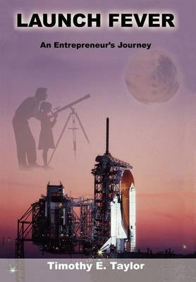 Launch Fever: An Entrepreneur's Journey Into the Secrets of Launching Rockets, a New Business and Living a Happier Life. (Hardback)