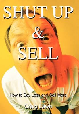 Shut Up and Sell: How to Say Less and Sell More Today (Hardback)
