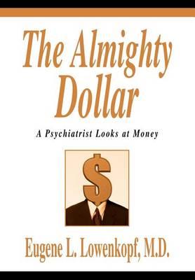 The Almighty Dollar: A Psychiatrist Looks at Money (Hardback)
