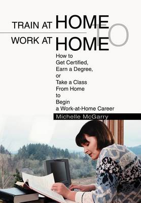 Train at Home to Work at Home: How to Get Certified, Earn a Degree, or Take a Class from Home to Begin a Work-At-Home Career (Hardback)