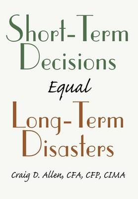 Short-Term Decisions Equal Long-Term Disasters (Hardback)