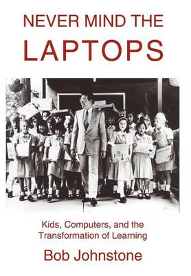 Never Mind the Laptops: Kids, Computers, and the Transformation of Learning (Hardback)