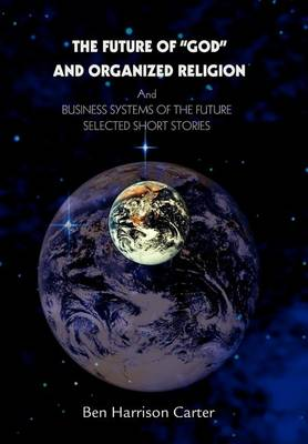 The Future of God and Organized Religion: Andbusiness Systems of the Futureselected Short Stories (Hardback)