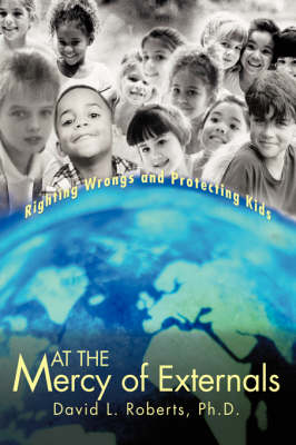 At the Mercy of Externals: Righting Wrongs and Protecting Kids (Hardback)