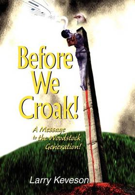 Before We Croak!: A Message to the Woodstock Generation! (Hardback)