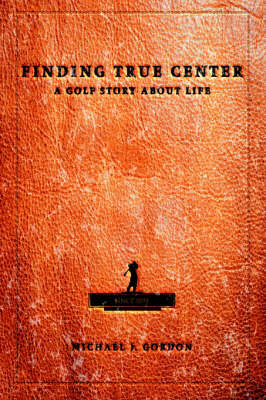 Finding True Center: A Golf Story about Life (Hardback)