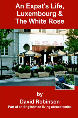 An Expat's Life, Luxembourg & the White Rose: Part of an Englishman Living Abroad Series - Englishman Living Abroad S (Hardback)