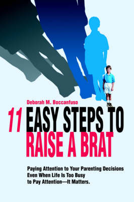 11 Easy Steps to Raise a Brat: Paying Attention to Your Parenting Decisions Even When Life Is Too Busy to Pay Attention-It Matters. (Hardback)