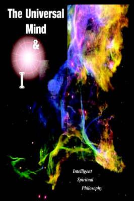 The Universal Mind & I: Intelligent Spiritual Philosophy (Hardback)