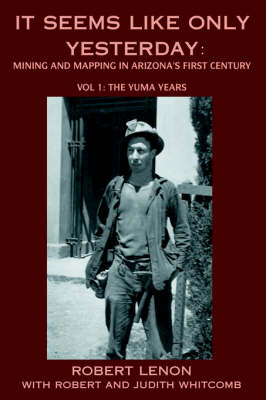 It Seems Like Only Yesterday: Mining and Mapping in Arizona's First Century Vol 1: The Yuma Years (Hardback)