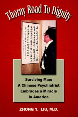 Thorny Road to Dignity: Surviving Mao: A Chinese Psychiatrist Embraces a Miracle in America (Hardback)
