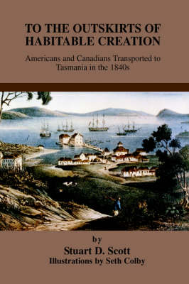 To the Outskirts of Habitable Creation: Americans and Canadians Transported to Tasmania in the 1840s (Hardback)
