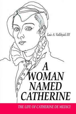 A Woman Named Catherine: The Life of Catherine de Medici (Hardback)