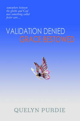 Validation Denied Grace Bestowed: Somewhere Between the Ghetto and God Was Something Called Foster Care... (Hardback)