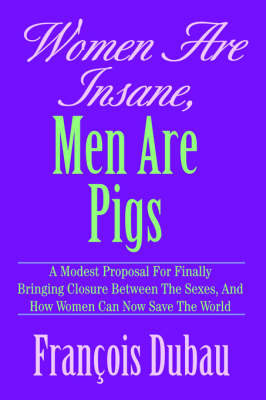 Women Are Insane, Men Are Pigs: A Modest Proposal for Finally Bringing Closure Between the Sexes, and How Women Can Now Save the World (Hardback)