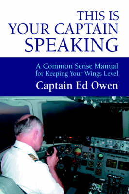 This Is Your Captain Speaking: A Common Sense Manual for Keeping Your Wings Level (Hardback)