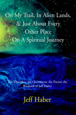 "On My Trail, in Alien Lands, & Just about Every Other Place on a Spiritual Journey: The Thoughts; The Quotations; The Poems; The ""Wisdumb"" of Jeff Haber (Hardback)"