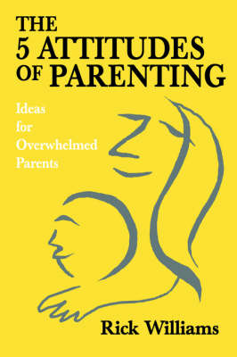 The 5 Attitudes of Parenting: Ideas for Overwhelmed Parents (Hardback)