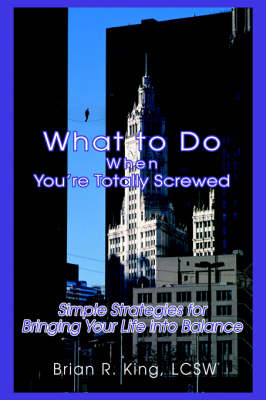 What to Do When You're Totally Screwed: Simple Strategies for Bringing Your Life Into Balance (Hardback)