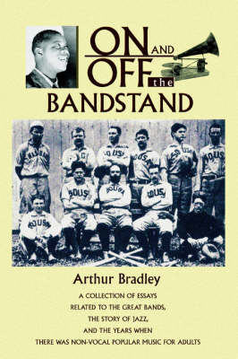On and Off the Bandstand: A Collection of Essays Related to the Great Bands, the Story of Jazz, and the Years When There Was Non-Vocal Popular M (Hardback)